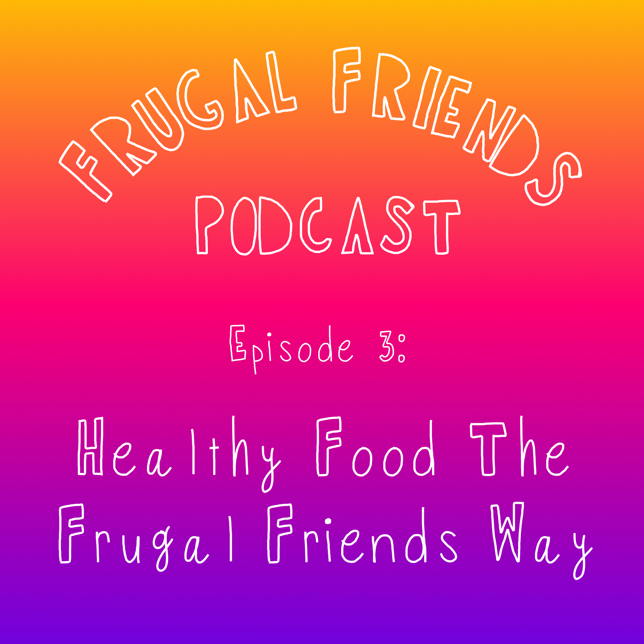Episode 3: Healthy Food The Frugal Friends Way