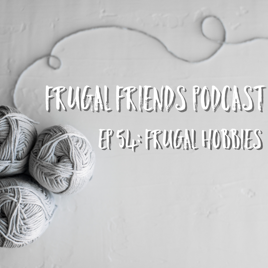 Episode 54: Frugal Hobbies – What To Do With The Free Time That Not Spending Frees Up